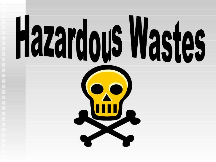 Hazardous wastes may  be: liquid, solid or gas toxic highly corrosive explosive