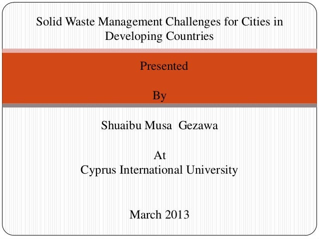 Solid Waste Management Challenges for Cities in Developing Countries Presented By Shuaibu Musa Gezawa At Cyprus Internatio...
