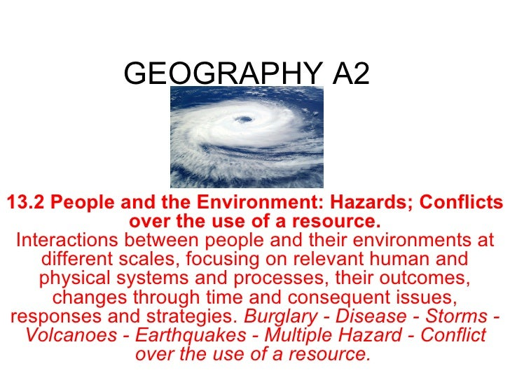 GEOGRAPHY A2 13.2   People and the Environment: Hazards; Conflicts over the use of a resource. Interactions between people...