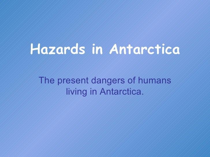 Hazards in Antarctica The present dangers of humans living in Antarctica.