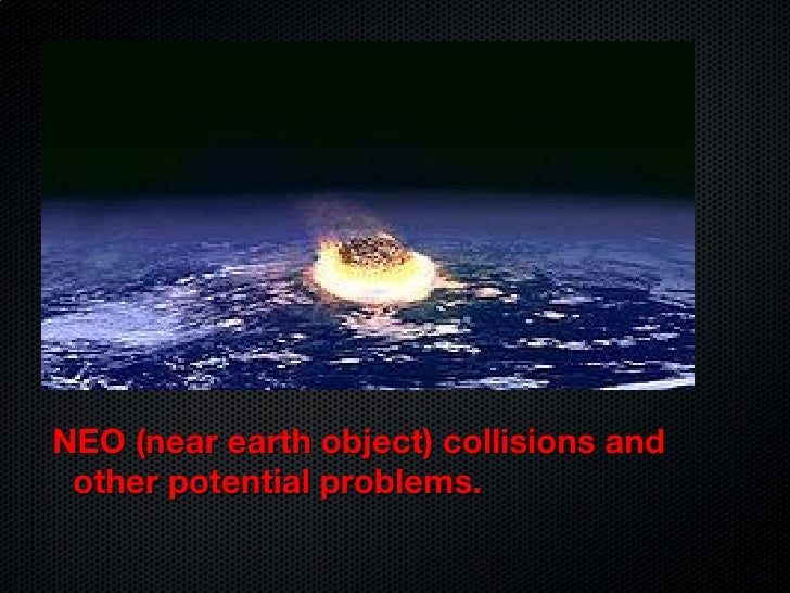 Hazards from Space  <ul><li>NEO (near earth object) collisions and other potential problems. </li></ul>