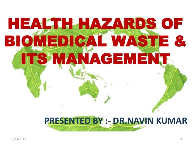8/23/2013 1 HEALTH HAZARDS OF BIOMEDICAL WASTE & ITS MANAGEMENT PRESENTED BY :- DR.NAVIN KUMAR