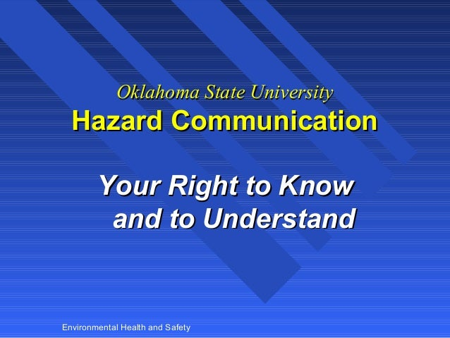 Oklahoma State University  Hazard Communication Your Right to Know and to Understand  Environmental Health and Safety