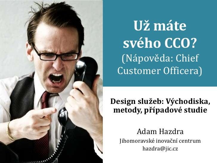 Už máte   svého CCO?  (Nápověda: Chief Customer Officera)Design služeb: Východiska,metody, případové studie        Adam Ha...