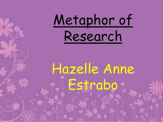 Metaphor of ResearchHazelle Anne  Estrabo
