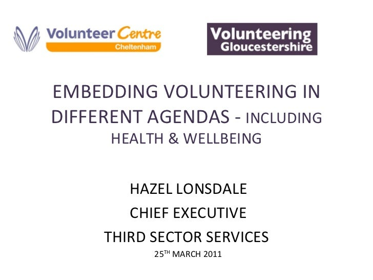 EMBEDDING VOLUNTEERING IN DIFFERENT AGENDAS -  INCLUDING HEALTH & WELLBEING HAZEL LONSDALE CHIEF EXECUTIVE THIRD SECTOR SE...