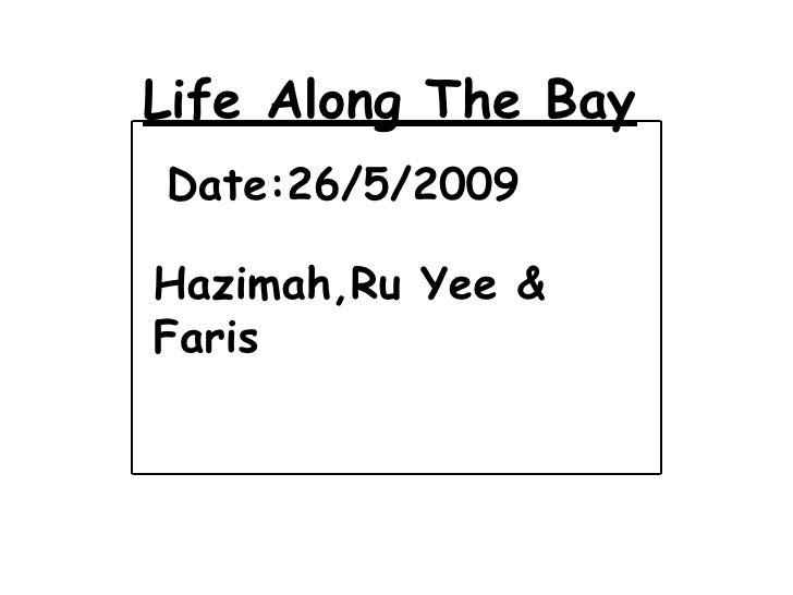Life Along The Bay Hazimah,Ru Yee & Faris Date:26/5/2009