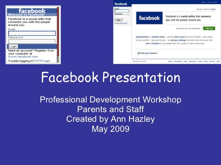 Facebook Presentation Professional Development Workshop Parents and Staff Created by Ann Hazley May 2009