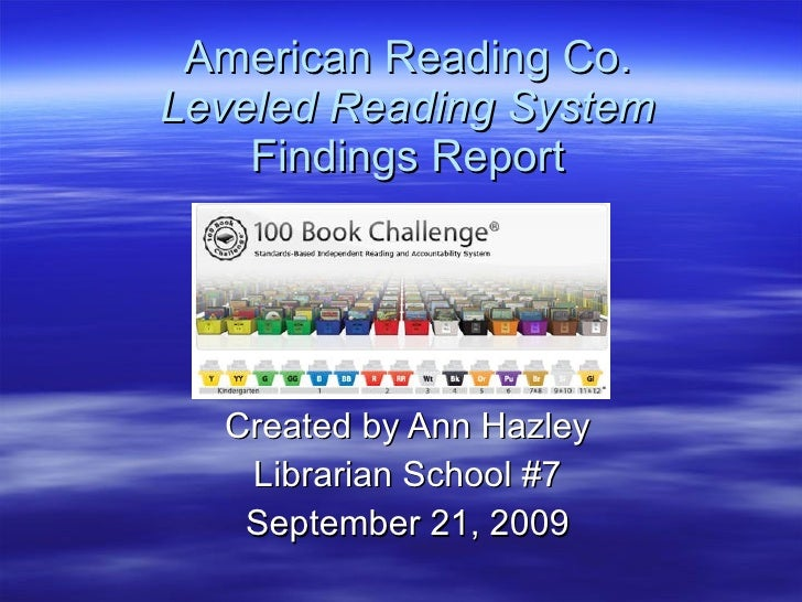 American Reading Co. Leveled Reading System Findings Report Created by Ann Hazley Librarian School #7 September 21, 2009