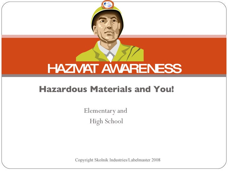 Hazardous Materials and You! Elementary and  High School HAZMAT AWARENESS Copyright Skolnik Industries/Labelmaster 2008
