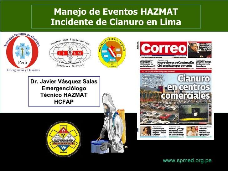 Manejo de Eventos HAZMAT Incidente de Cianuro en Lima Dr. Javier Vásquez Salas Emergenciólogo Técnico HAZMAT HCFAP www.spm...