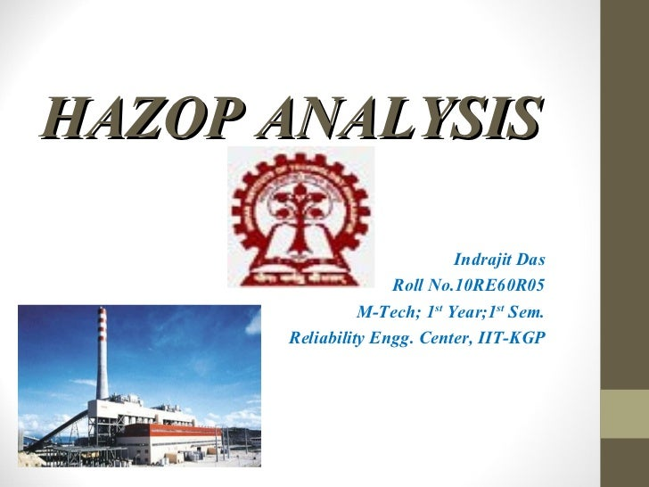 HAZOP ANALYSIS Indrajit Das Roll No.10RE60R05 M-Tech; 1 st  Year;1 st  Sem. Reliability Engg. Center, IIT-KGP