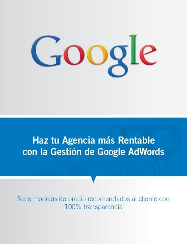 Haz tu Agencia más Rentable con la Gestión de Google AdWordsSiete modelos de precio recomendados al cliente con           ...