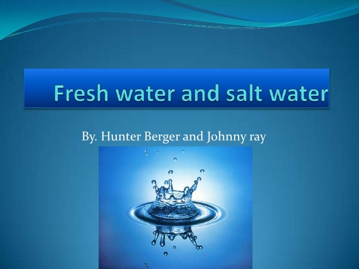 Fresh water and salt water <br />By. Hunter Berger and Johnny ray<br />
