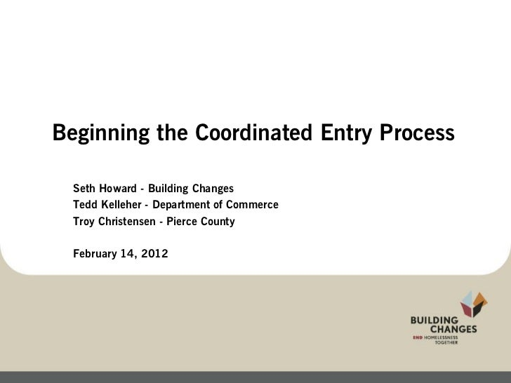 Beginning the Coordinated Entry Process  Seth Howard - Building Changes  Tedd Kelleher - Department of Commerce  Troy Chri...