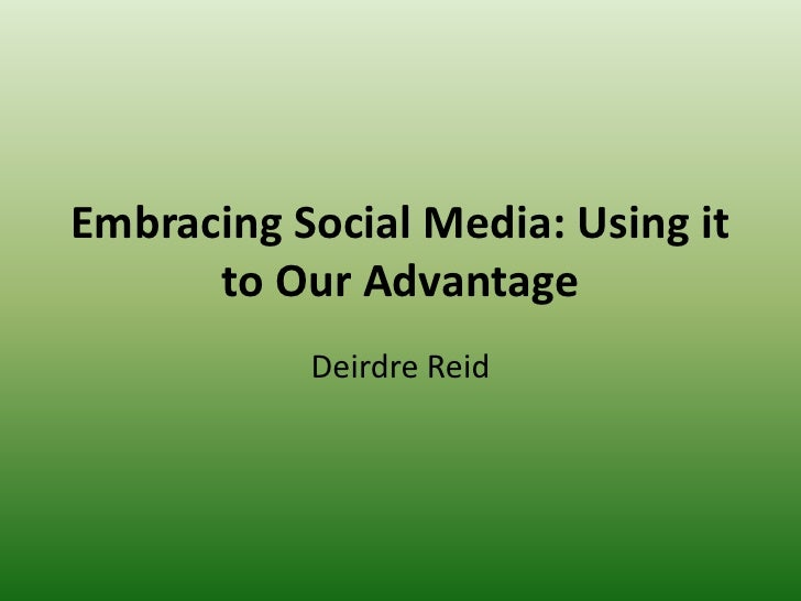 Embracing Social Media: Using it to Our Advantage <br />Deirdre Reid<br />