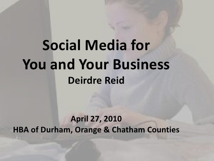 Social Media for<br />You and Your Business<br />Deirdre Reid<br />April 27, 2010<br />HBA of Durham, Orange & Chatham Cou...