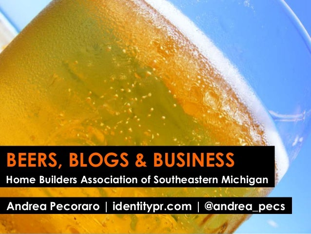 BEERS, BLOGS & BUSINESSHome Builders Association of Southeastern MichiganAndrea Pecoraro | identitypr.com | @andrea_pecs