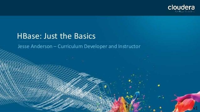 1 HBase: Just the Basics Jesse Anderson – Curriculum Developer and Instructor v1