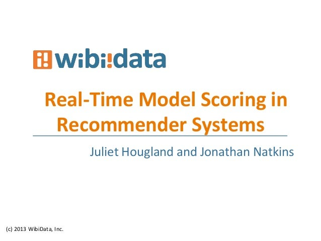 Real-­‐Time	   Model	   Scoring	   in	    Recommender	   Systems	    (c)	   2013	   WibiData,	   Inc.	    	   	   Juliet	 ...