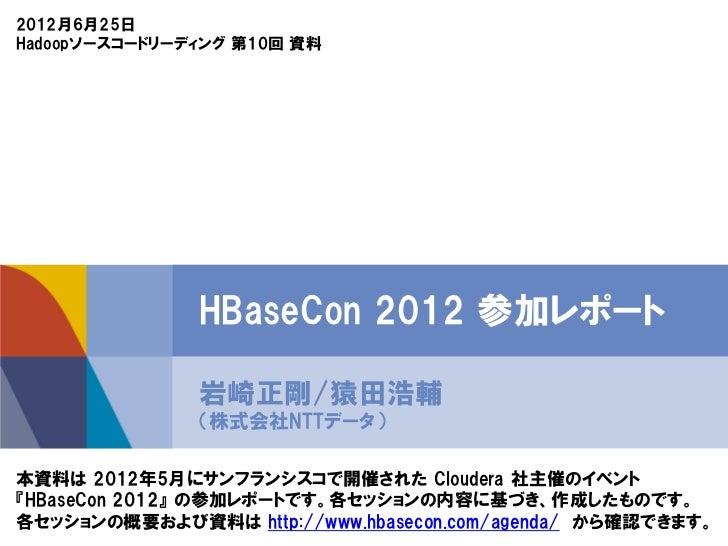 2012月6月25日Hadoopソースコードリーディング 第10回 資料               HBaseCon 2012 参加レポート               岩崎正剛/猿田浩輔               (株式会社NTTデータ)...