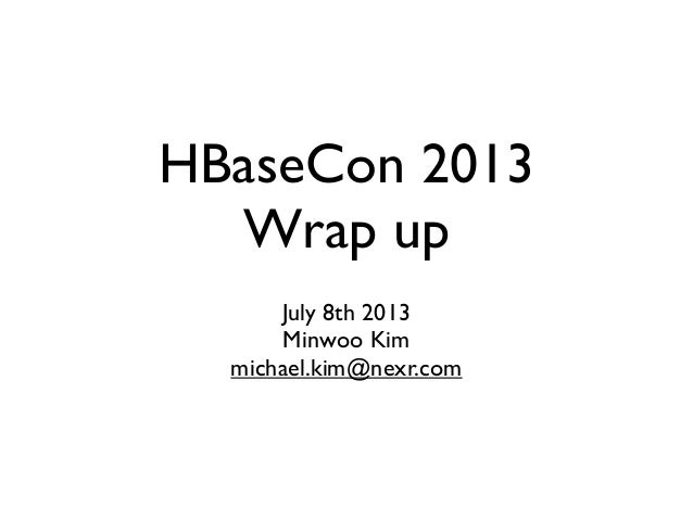 HBaseCon 2013 Wrap up July 8th 2013 Minwoo Kim michael.kim@nexr.com