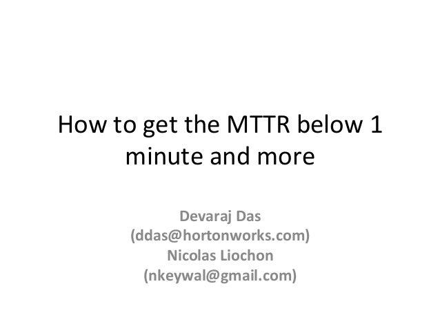 How  to  get  the  MTTR  below  1   minute  and  more   Devaraj  Das   (ddas@hortonworks.com)   ...