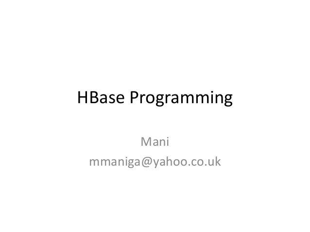 HBase Programming        Mani mmaniga@yahoo.co.uk