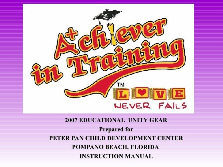 2007 EDUCATIONAL  UNITY GEAR Prepared for PETER PAN CHILD DEVELOPMENT CENTER POMPANO BEACH, FLORIDA  INSTRUCTION MANUAL