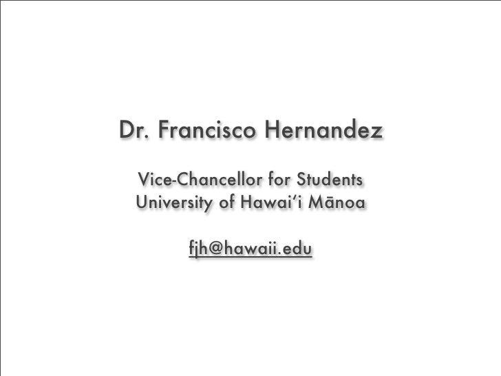 Dr. Francisco Hernandez   Vice-Chancellor for Students  University of Hawai'i Mānoa         fjh@hawaii.edu