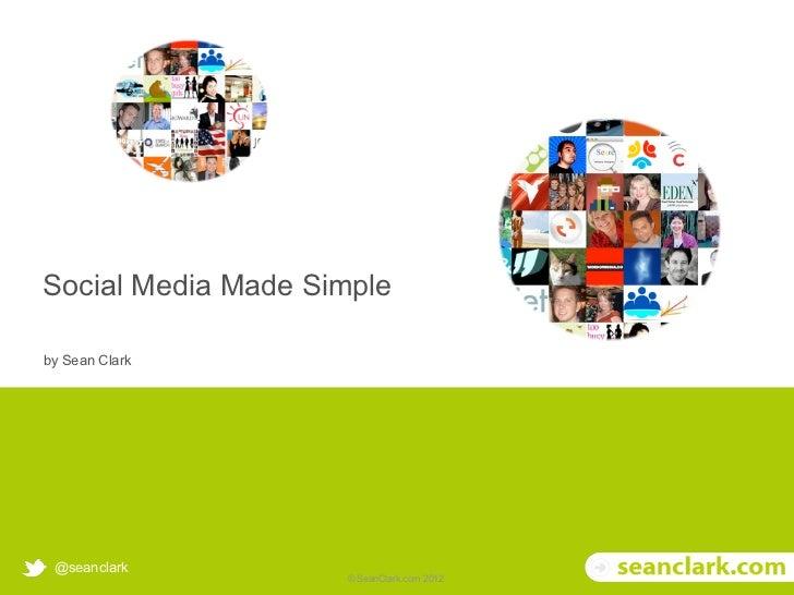 Social Media Made Simple     by Sean Clark        @seanclark© Soak Social Ltd 2012   © SeanClark.com 2012