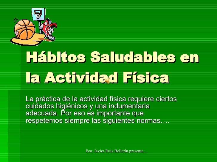 Hábitos Saludables en la Actividad Física La práctica de la actividad física requiere ciertos cuidados higiénicos y una in...