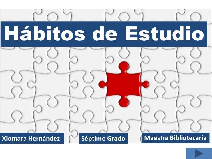 Hábitos de EstudioXiomara Hernández   Séptimo Grado   Maestra Bibliotecaria