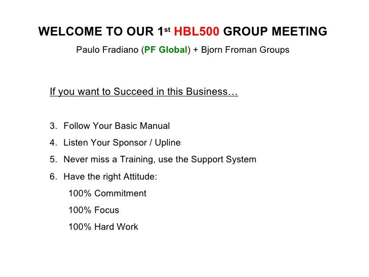 WELCOME TO OUR 1 st   HBL500  GROUP MEETING Paulo Fradiano ( PF Global ) + Bjorn Froman Groups <ul><li>If you want to Succ...