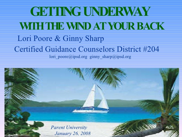 GETTING UNDERWAY  WITH THE WIND AT YOUR BACK Lori Poore & Ginny Sharp  Certified Guidance Counselors District #204   lori_...