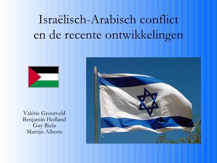 Israëlisch-Arabisch conflict en de recente ontwikkelingen Valérie Grootveld Benjamin Hofland Guy Riela Martijn Alberts