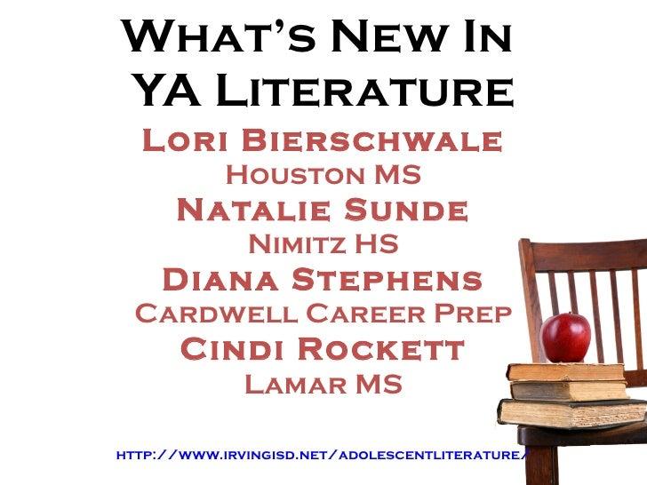 What's New In  YA Literature Lori Bierschwale Houston MS Natalie Sunde Nimitz HS Diana Stephens Cardwell Career Prep Cindi...