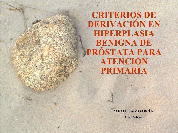 CRITERIOS DE DERIVACIÓN EN HIPERPLASIA BENIGNA DE PRÓSTATA PARA ATENCIÓN PRIMARIA RAFAEL SÁIZ GARCÍA. C.S Calvià