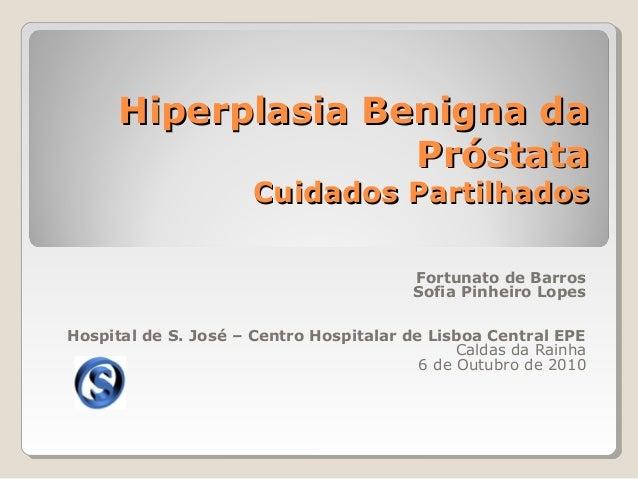 Hiperplasia Benigna da Próstata Cuidados Partilhados Fortunato de Barros Sofia Pinheiro Lopes Hospital de S. José – Centro...