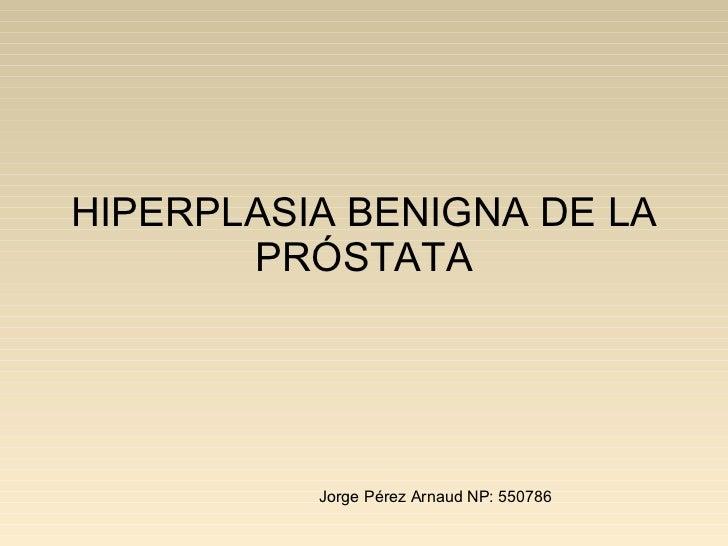 HIPERPLASIA BENIGNA DE LA PRÓSTATA   Jorge Pérez Arnaud NP: 550786