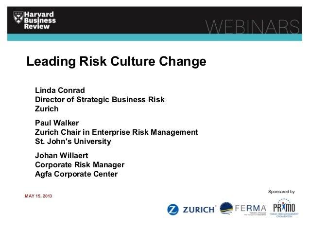 Leading Risk Culture Change Linda Conrad Director of Strategic Business Risk Zurich Paul Walker Zurich Chair in Enterprise...