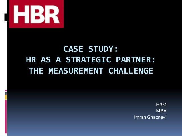 CASE STUDY: HR AS A STRATEGIC PARTNER: THE MEASUREMENT CHALLENGE HRM MBA Imran Ghaznavi