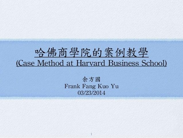 哈佛商學院的案例教學  (Case Method at Harvard Business School)  余方國  Frank Fang Kuo Yu  03/23/2014  1
