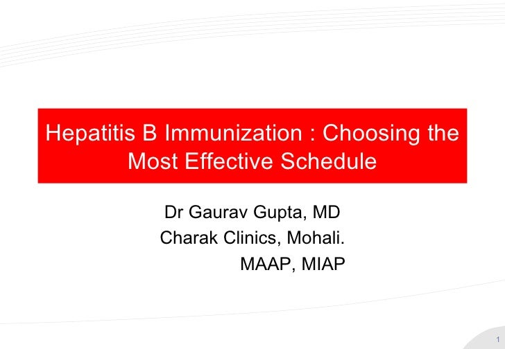 Hepatitis B Immunization : Choosing the        Most Effective Schedule          Dr Gaurav Gupta, MD          Charak Clinic...