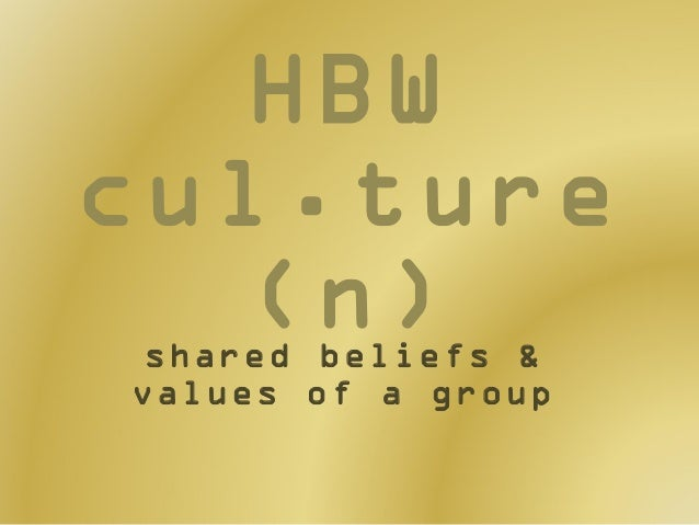 HBW cul.ture (n) shared beliefs & values of a group