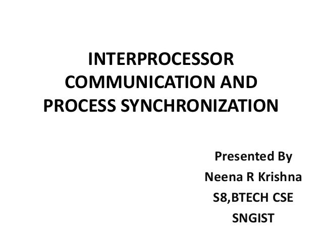 INTERPROCESSOR COMMUNICATION AND PROCESS SYNCHRONIZATION Presented By Neena R Krishna S8,BTECH CSE SNGIST
