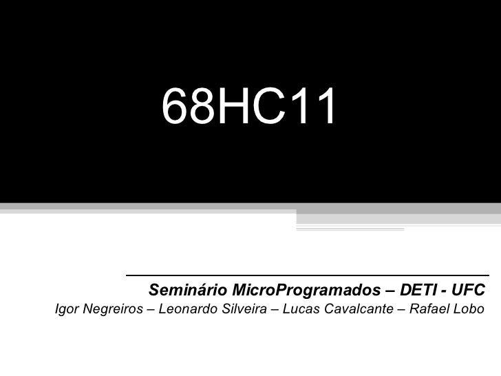 68HC11 Seminário MicroProgramados – DETI - UFC Igor Negreiros – Leonardo Silveira – Lucas Cavalcante – Rafael Lobo