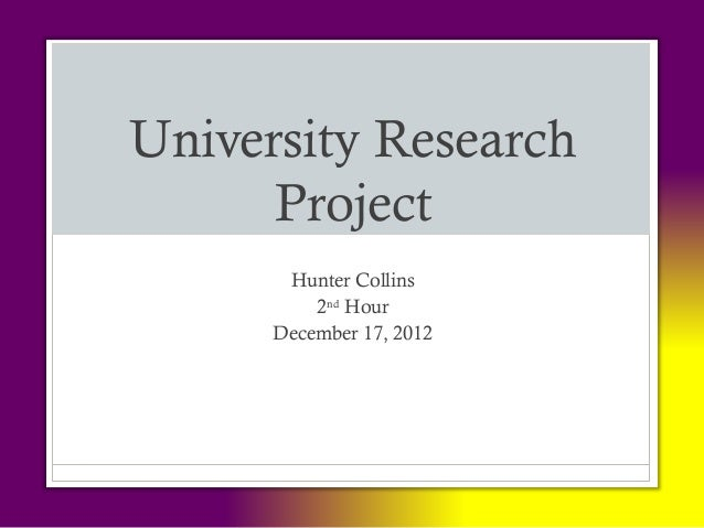 University Research      Project       Hunter Collins          2nd Hour      December 17, 2012