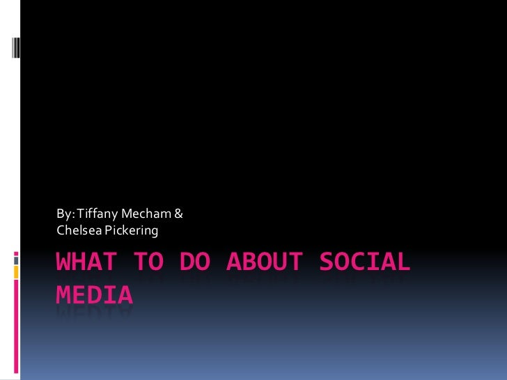 What To Do About Social Media<br />By: Tiffany Mecham &<br />Chelsea Pickering<br />