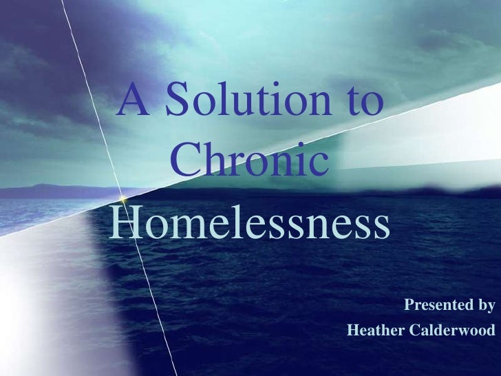 A Solution to Chronic<br />Homelessness<br />Presented by<br />Heather Calderwood<br />